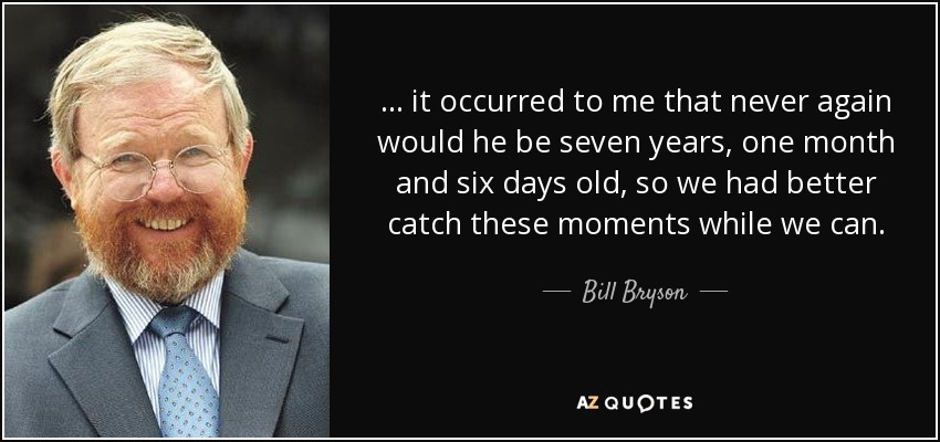 ... it occurred to me that never again would he be seven years, one month and six days old, so we had better catch these moments while we can. - Bill Bryson