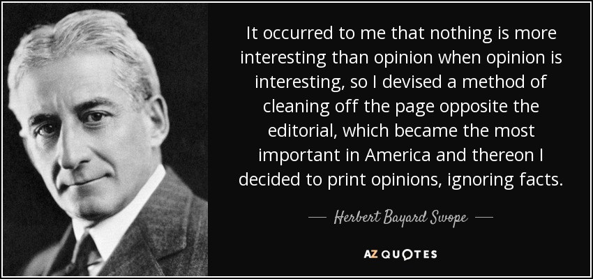 It occurred to me that nothing is more interesting than opinion when opinion is interesting, so I devised a method of cleaning off the page opposite the editorial, which became the most important in America and thereon I decided to print opinions, ignoring facts. - Herbert Bayard Swope