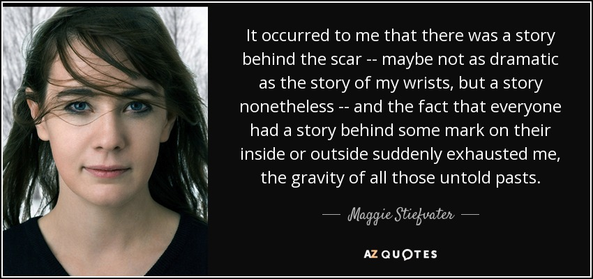 It occurred to me that there was a story behind the scar -- maybe not as dramatic as the story of my wrists, but a story nonetheless -- and the fact that everyone had a story behind some mark on their inside or outside suddenly exhausted me, the gravity of all those untold pasts. - Maggie Stiefvater