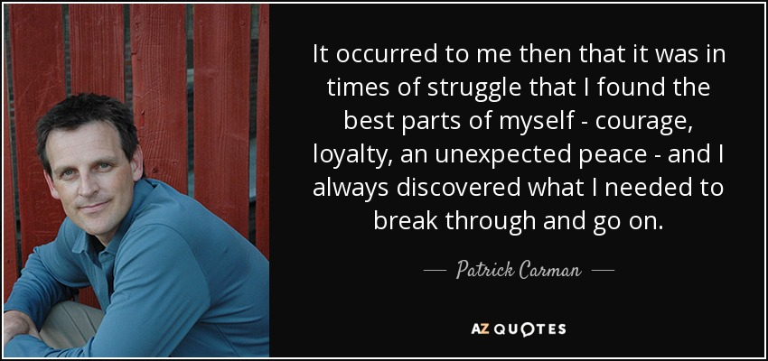 It occurred to me then that it was in times of struggle that I found the best parts of myself - courage, loyalty, an unexpected peace - and I always discovered what I needed to break through and go on. - Patrick Carman