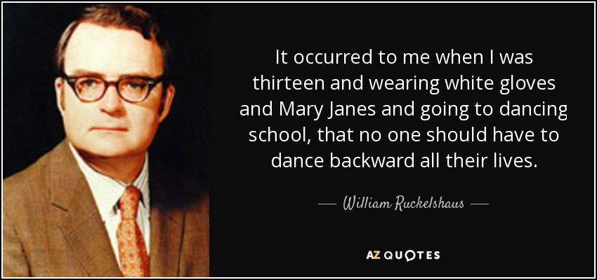 It occurred to me when I was thirteen and wearing white gloves and Mary Janes and going to dancing school, that no one should have to dance backward all their lives. - William Ruckelshaus