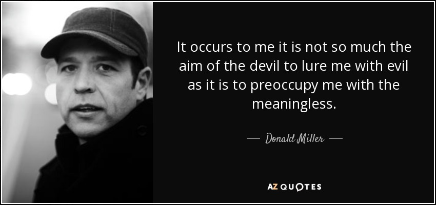 It occurs to me it is not so much the aim of the devil to lure me with evil as it is to preoccupy me with the meaningless. - Donald Miller