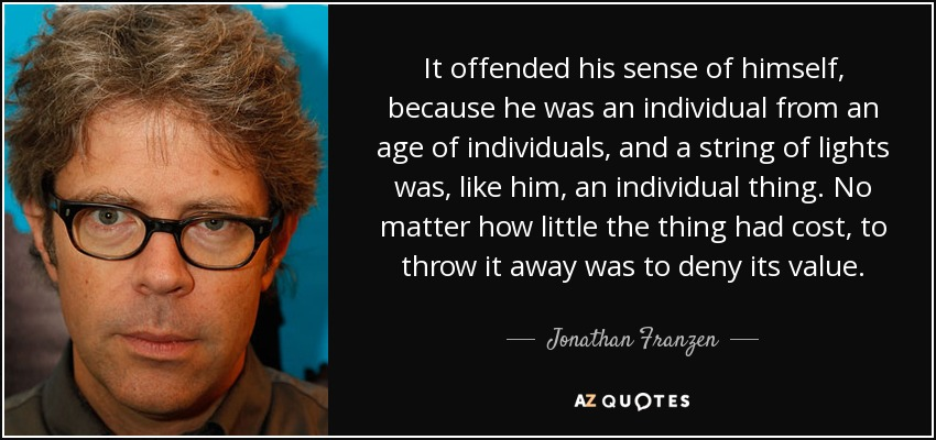It offended his sense of himself, because he was an individual from an age of individuals, and a string of lights was, like him, an individual thing. No matter how little the thing had cost, to throw it away was to deny its value... - Jonathan Franzen