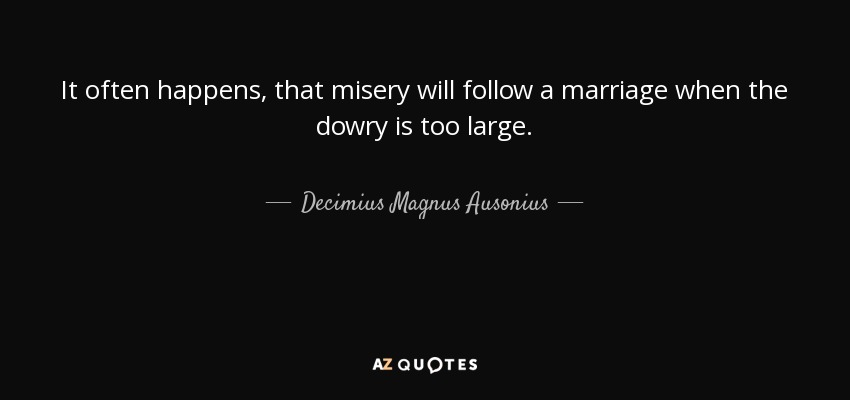 It often happens, that misery will follow a marriage when the dowry is too large. - Decimius Magnus Ausonius