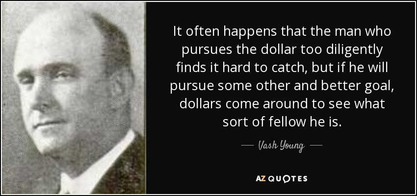 It often happens that the man who pursues the dollar too diligently finds it hard to catch, but if he will pursue some other and better goal, dollars come around to see what sort of fellow he is. - Vash Young