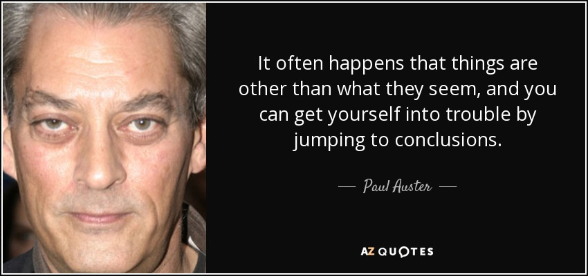 It often happens that things are other than what they seem, and you can get yourself into trouble by jumping to conclusions. - Paul Auster