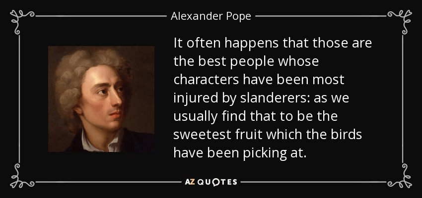 It often happens that those are the best people whose characters have been most injured by slanderers: as we usually find that to be the sweetest fruit which the birds have been picking at. - Alexander Pope