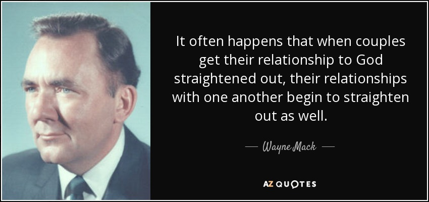 It often happens that when couples get their relationship to God straightened out, their relationships with one another begin to straighten out as well. - Wayne Mack