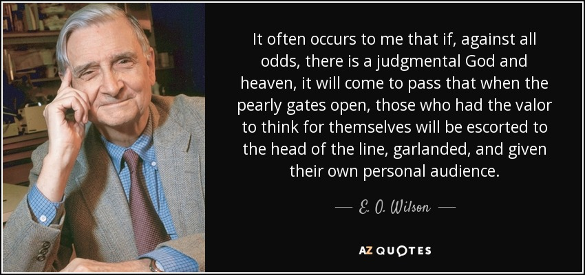It often occurs to me that if, against all odds, there is a judgmental God and heaven, it will come to pass that when the pearly gates open, those who had the valor to think for themselves will be escorted to the head of the line, garlanded, and given their own personal audience. - E. O. Wilson
