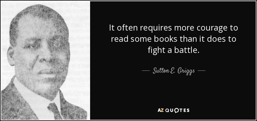 It often requires more courage to read some books than it does to fight a battle. - Sutton E. Griggs
