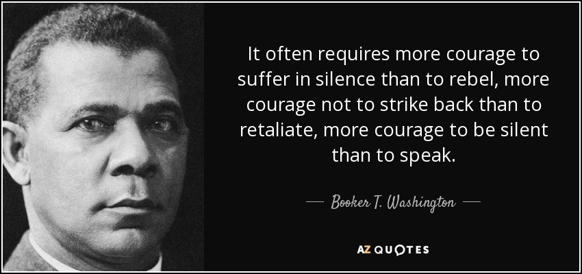 It often requires more courage to suffer in silence than to rebel, more courage not to strike back than to retaliate, more courage to be silent than to speak. - Booker T. Washington
