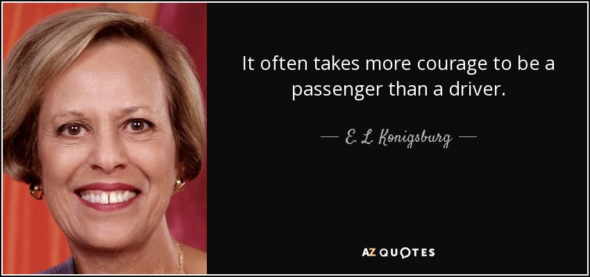 It often takes more courage to be a passenger than a driver. - E. L. Konigsburg