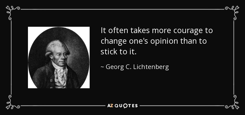 It often takes more courage to change one's opinion than to stick to it. - Georg C. Lichtenberg