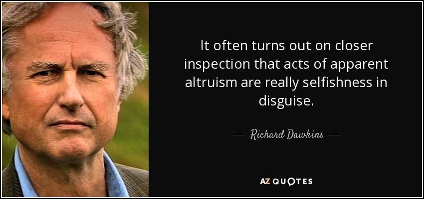 It often turns out on closer inspection that acts of apparent altruism are really selfishness in disguise. - Richard Dawkins