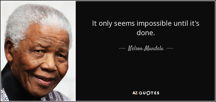 It only seems impossible until it's done. - Nelson Mandela