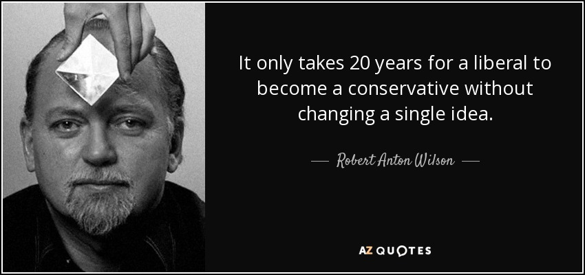 It only takes 20 years for a liberal to become a conservative without changing a single idea. - Robert Anton Wilson