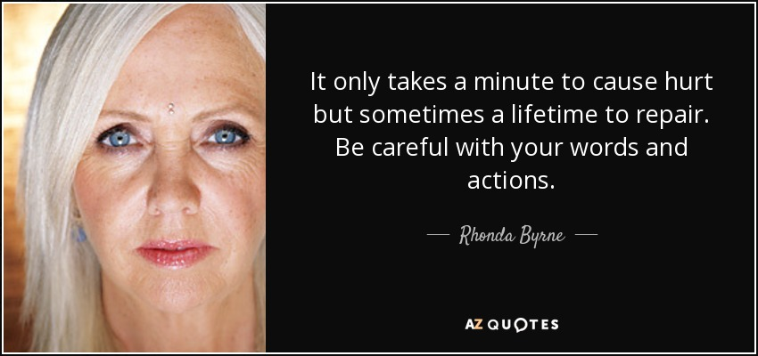 It only takes a minute to cause hurt but sometimes a lifetime to repair. Be careful with your words and actions. - Rhonda Byrne