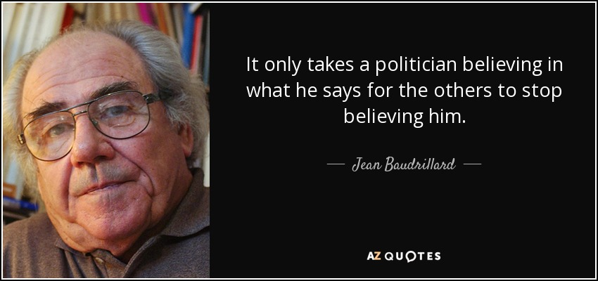 It only takes a politician believing in what he says for the others to stop believing him. - Jean Baudrillard
