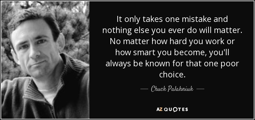 It only takes one mistake and nothing else you ever do will matter. No matter how hard you work or how smart you become, you'll always be known for that one poor choice. - Chuck Palahniuk