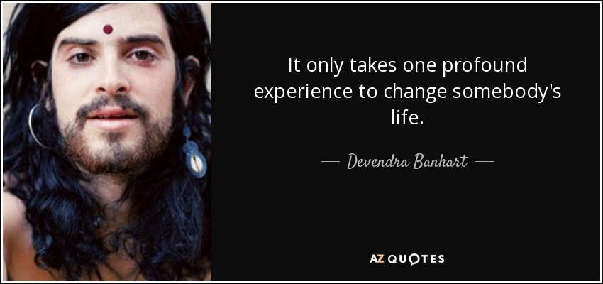 It only takes one profound experience to change somebody's life. - Devendra Banhart