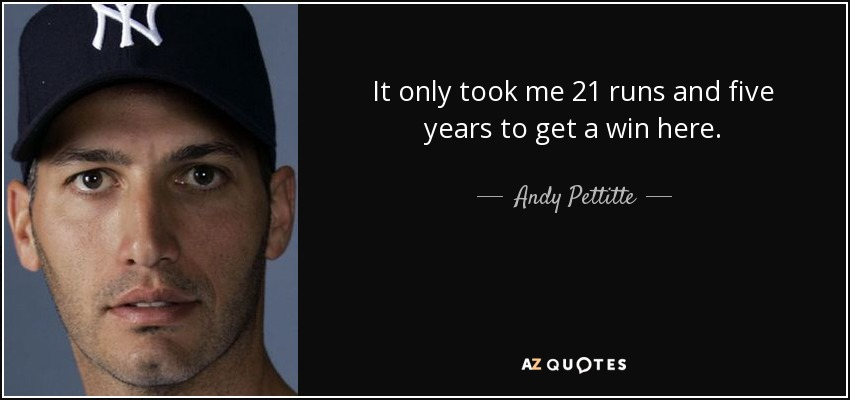 It only took me 21 runs and five years to get a win here. - Andy Pettitte