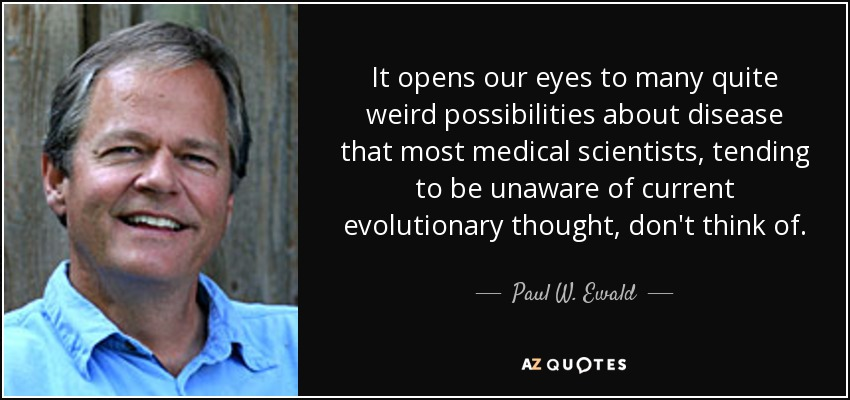 It opens our eyes to many quite weird possibilities about disease that most medical scientists, tending to be unaware of current evolutionary thought, don't think of. - Paul W. Ewald