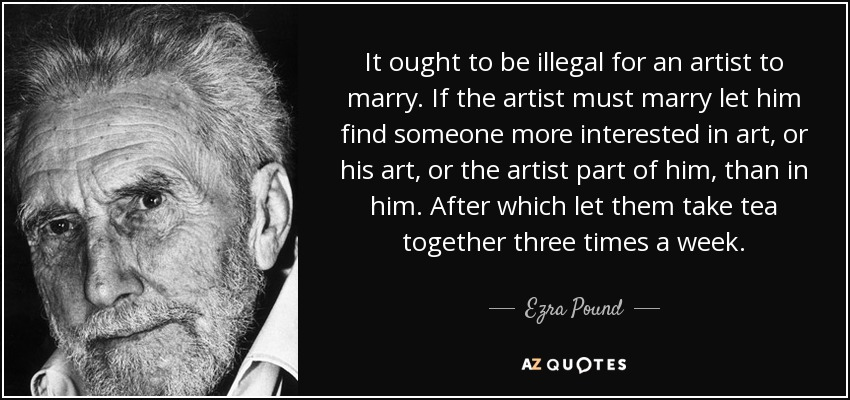 It ought to be illegal for an artist to marry. If the artist must marry let him find someone more interested in art, or his art, or the artist part of him, than in him. After which let them take tea together three times a week. - Ezra Pound
