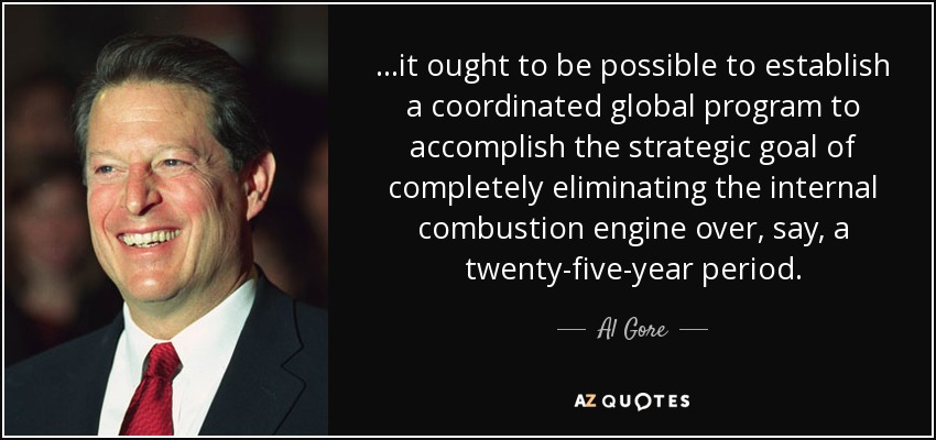 ...it ought to be possible to establish a coordinated global program to accomplish the strategic goal of completely eliminating the internal combustion engine over, say, a twenty-five-year period. - Al Gore