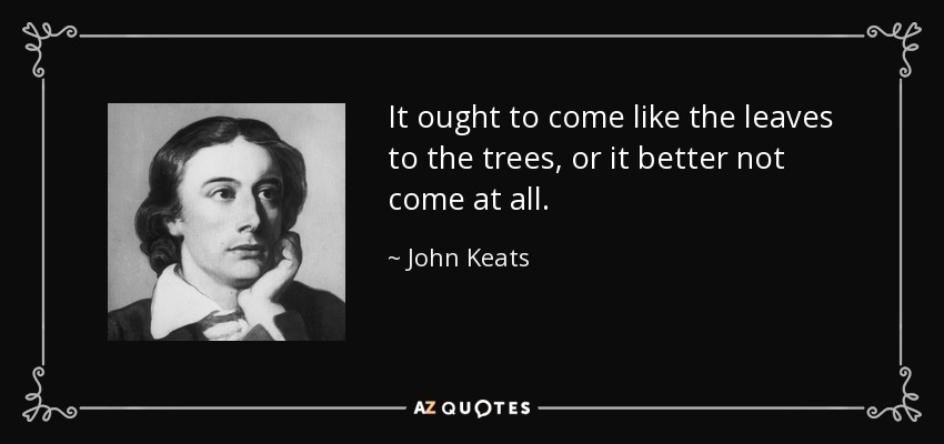 It ought to come like the leaves to the trees, or it better not come at all. - John Keats