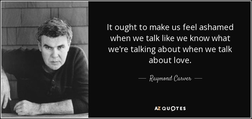 It ought to make us feel ashamed when we talk like we know what we're talking about when we talk about love. - Raymond Carver