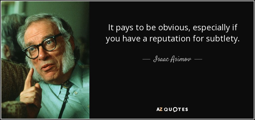 It pays to be obvious, especially if you have a reputation for subtlety. - Isaac Asimov