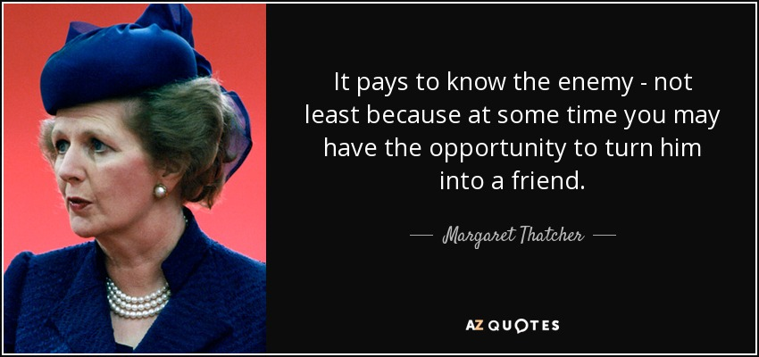 It pays to know the enemy - not least because at some time you may have the opportunity to turn him into a friend. - Margaret Thatcher
