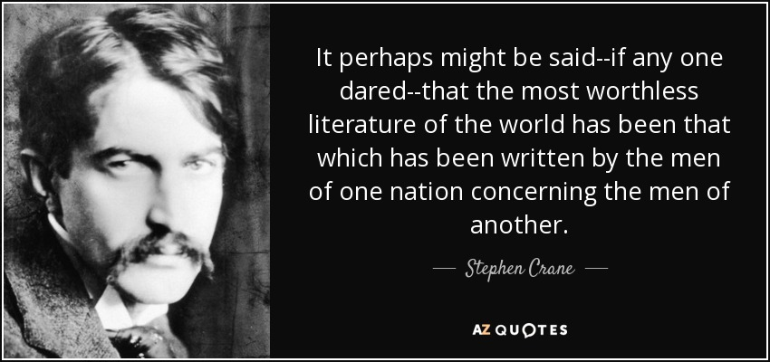 It perhaps might be said--if any one dared--that the most worthless literature of the world has been that which has been written by the men of one nation concerning the men of another. - Stephen Crane