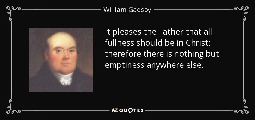 It pleases the Father that all fullness should be in Christ; therefore there is nothing but emptiness anywhere else. - William Gadsby