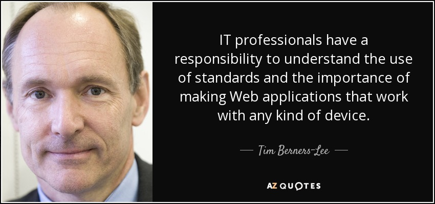 IT professionals have a responsibility to understand the use of standards and the importance of making Web applications that work with any kind of device. - Tim Berners-Lee