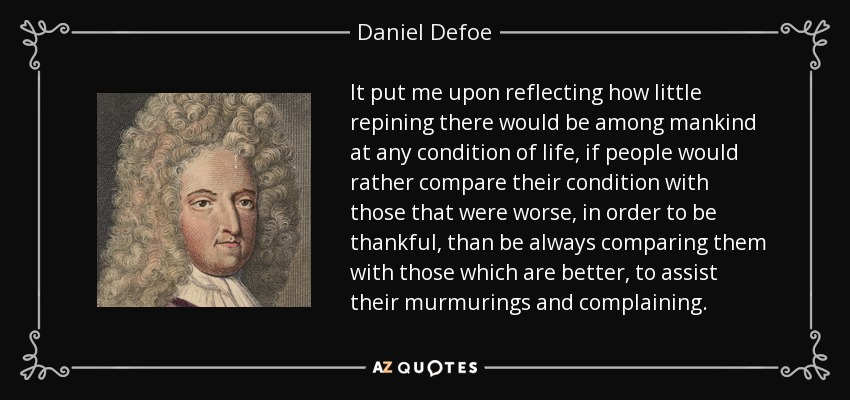 It put me upon reflecting how little repining there would be among mankind at any condition of life, if people would rather compare their condition with those that were worse, in order to be thankful, than be always comparing them with those which are better, to assist their murmurings and complaining. - Daniel Defoe