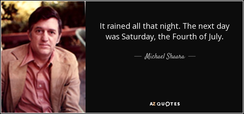 It rained all that night. The next day was Saturday, the Fourth of July. - Michael Shaara