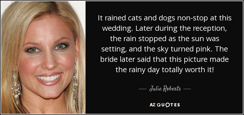 It rained cats and dogs non-stop at this wedding. Later during the reception, the rain stopped as the sun was setting, and the sky turned pink. The bride later said that this picture made the rainy day totally worth it! - Julie Roberts