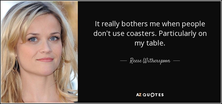 It really bothers me when people don't use coasters. Particularly on my table. - Reese Witherspoon