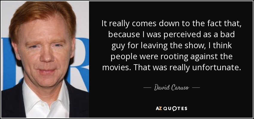 It really comes down to the fact that, because I was perceived as a bad guy for leaving the show, I think people were rooting against the movies. That was really unfortunate. - David Caruso