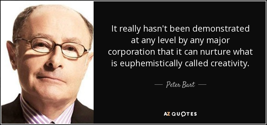 It really hasn't been demonstrated at any level by any major corporation that it can nurture what is euphemistically called creativity. - Peter Bart