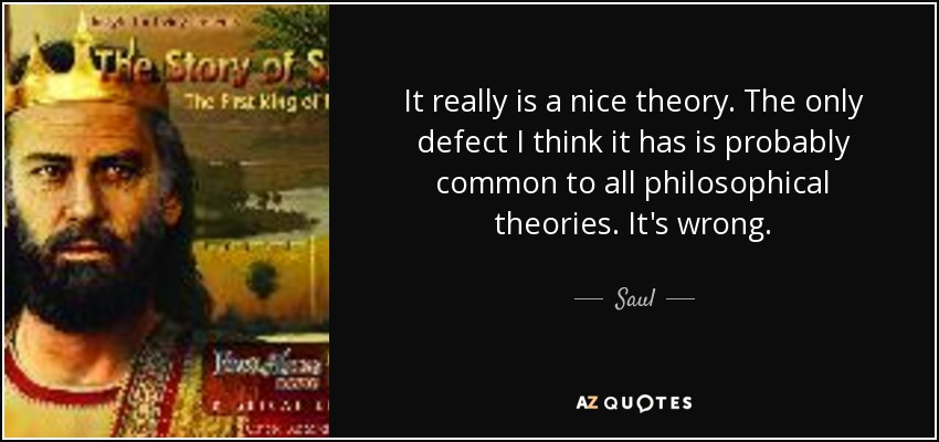 It really is a nice theory. The only defect I think it has is probably common to all philosophical theories. It's wrong. - Saul