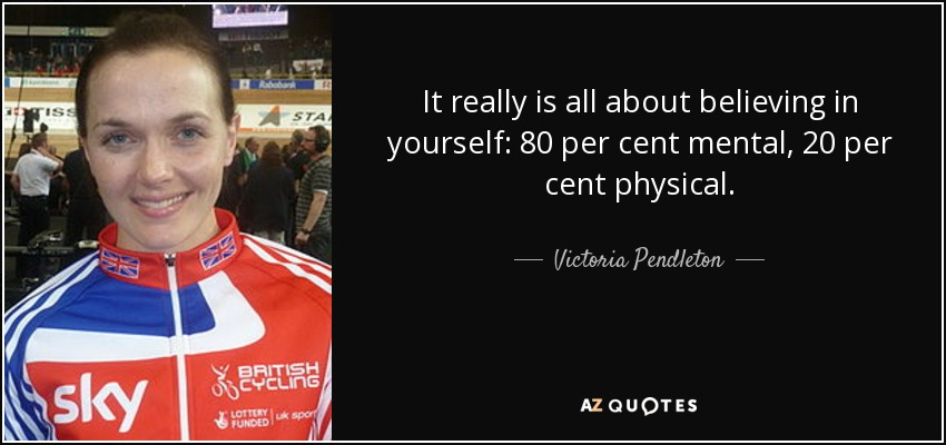 It really is all about believing in yourself: 80 per cent mental, 20 per cent physical. - Victoria Pendleton