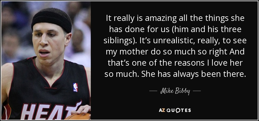 It really is amazing all the things she has done for us (him and his three siblings). It's unrealistic, really, to see my mother do so much so right And that's one of the reasons I love her so much. She has always been there. - Mike Bibby