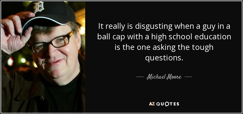 It really is disgusting when a guy in a ball cap with a high school education is the one asking the tough questions. - Michael Moore