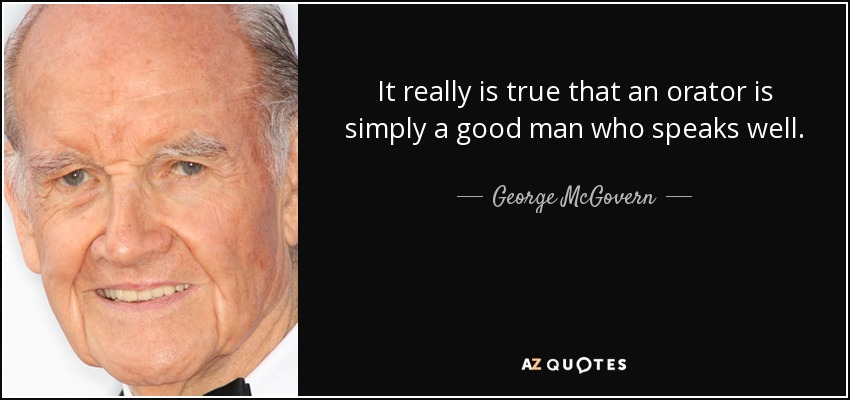It really is true that an orator is simply a good man who speaks well. - George McGovern