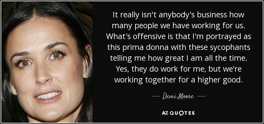 It really isn't anybody's business how many people we have working for us. What's offensive is that I'm portrayed as this prima donna with these sycophants telling me how great I am all the time. Yes, they do work for me, but we're working together for a higher good. - Demi Moore