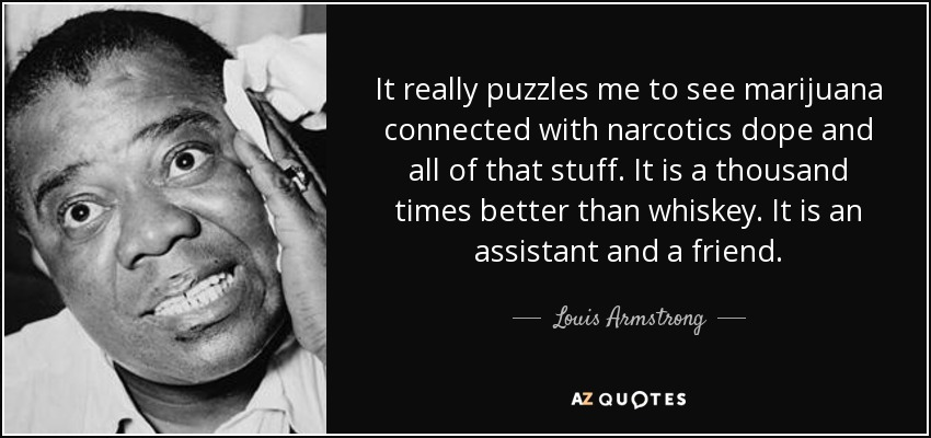 It really puzzles me to see marijuana connected with narcotics dope and all of that stuff. It is a thousand times better than whiskey. It is an assistant and a friend. - Louis Armstrong