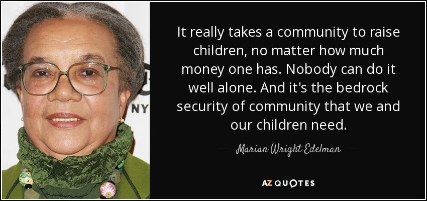It really takes a community to raise children, no matter how much money one has. Nobody can do it well alone. And it's the bedrock security of community that we and our children need. - Marian Wright Edelman