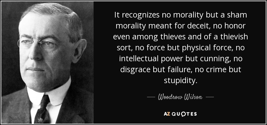 It recognizes no morality but a sham morality meant for deceit, no honor even among thieves and of a thievish sort, no force but physical force, no intellectual power but cunning, no disgrace but failure, no crime but stupidity. - Woodrow Wilson